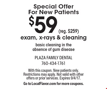 Special Offer For New Patients $59 exam, x-rays & cleaning. Basic cleaning in the absence of gum disease. Reg. $259. With this coupon. New patients only. Restrictions may apply. Not valid with other offers or prior services. Expires 9/4/17. Go to LocalFlavor.com for more coupons.
