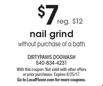 $7 reg. $12 nail grind without purchase of a bath. With this coupon. Not valid with other offers or prior purchases. Expires 8/25/17.Go to LocalFlavor.com for more coupons.