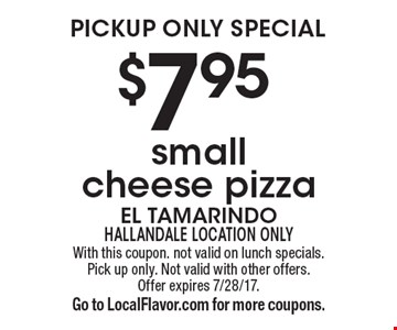 Pickup only special $7.95 small cheese pizza. With this coupon. not valid on lunch specials. Pick up only. Not valid with other offers. Offer expires 7/28/17.Go to LocalFlavor.com for more coupons.