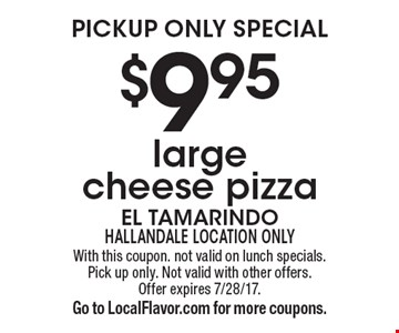 Pickup only special $9.95 large cheese pizza. With this coupon. not valid on lunch specials. Pick up only. Not valid with other offers. Offer expires 7/28/17.Go to LocalFlavor.com for more coupons.