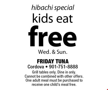 Hibachi special. Kids eat free. Wed. & Sun.. Grill tables only. Dine in only. Cannot be combined with other offers. One adult meal must be purchased to receive one child's meal free.