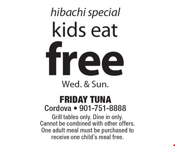 Hibachi special free kids eat Wed. & Sun. Grill tables only. Dine in only. Cannot be combined with other offers. One adult meal must be purchased to receive one child's meal free.
