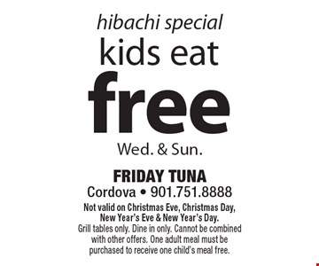 Hibachi special! Free kids eat Wed. & Sun.. Not valid on Christmas Eve, Christmas Day, New Year's Eve & New Year's Day. Grill tables only. Dine in only. Cannot be combined with other offers. One adult meal must be purchased to receive one child's meal free.
