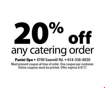 20% off any catering order . Must present coupon at time of order. One coupon per customer. Online coupons must be printed. Offer expires 8/4/17.