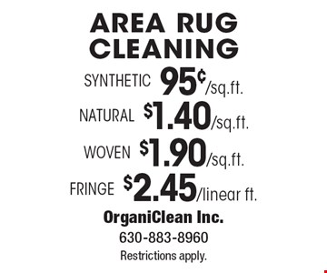Area Rug Cleaning. $2.45/linear ft. Fringe. $1.90/sq.ft. Woven. $1.40/sq.ft. Natural. 95¢/sq.ft. Synthetic. 95¢/sq.ft. Restrictions apply.