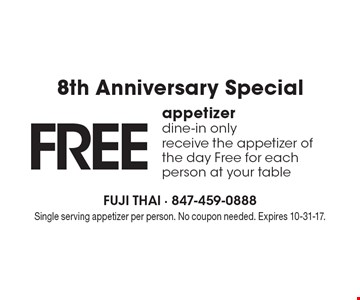 8th Anniversary Special. FREE appetizer. Dine-in only. Receive the appetizer of the day Free for each person at your table. Single serving appetizer per person. No coupon needed. Expires 10-31-17.