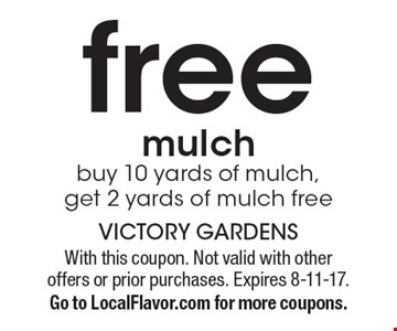 Free mulch. Buy 10 yards of mulch, get 2 yards of mulch free. With this coupon. Not valid with other offers or prior purchases. Expires 8-11-17. Go to LocalFlavor.com for more coupons.