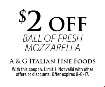 $2 OFF ball of fresh mozzarella. With this coupon. Limit 1. Not valid with other offers or discounts. Offer expires 9-8-17.