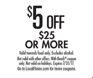 $5 OFF $25 OR MORE. Valid towards food only. Excludes alcohol. Not valid with other offers. With Reach coupon only. Not valid on holidays. Expires 7/31/17. Go to LocalFlavor.com for more coupons.