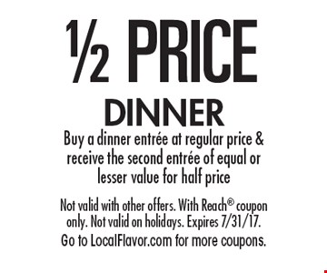 1/2 PRICE DINNER. Buy a dinner entree at regular price & receive the second entree of equal or lesser value for half price. Not valid with other offers. With Reach coupon only. Not valid on holidays. Expires 7/31/17. Go to LocalFlavor.com for more coupons.