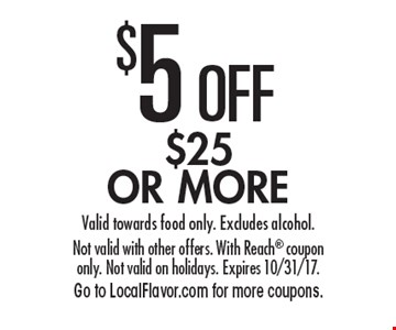$5 OFF $25 OR MORE. Valid towards food only. Excludes alcohol. Not valid with other offers. With Reach coupon only. Not valid on holidays. Expires 10/31/17.Go to LocalFlavor.com for more coupons.