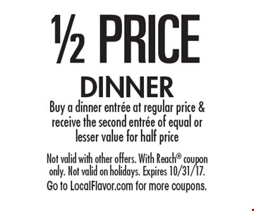 1/2 PRICE DINNER Buy a dinner entree at regular price & receive the second entree of equal or lesser value for half price. Not valid with other offers. With Reach coupon only. Not valid on holidays. Expires 10/31/17.Go to LocalFlavor.com for more coupons.