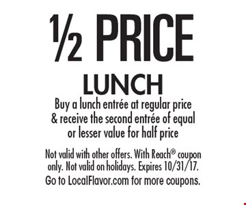 1/2 PRICE LUNCH Buy a lunch entree at regular price & receive the second entree of equal or lesser value for half price. Not valid with other offers. With Reach coupon only. Not valid on holidays. Expires 10/31/17.Go to LocalFlavor.com for more coupons.
