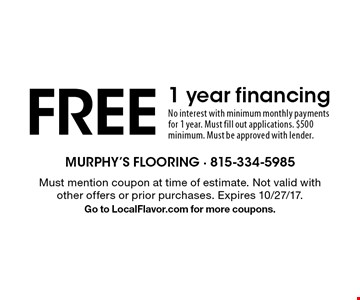 Free 1 year financing. No interest with minimum monthly payments for 1 year. Must fill out applications. $500 minimum. Must be approved with lender.. Must mention coupon at time of estimate. Not valid with other offers or prior purchases. Expires 10/27/17. Go to LocalFlavor.com for more coupons.