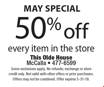 May special 50% off every item in the store. Some exclusions apply. No refunds; exchange or store credit only. Not valid with other offers or prior purchases.Offers may not be combined. Offer expires 5-31-18.