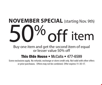 November special (starting Nov. 9th) 50% off item Buy one item and get the second item of equal or lesser value 50% off. Some exclusions apply. No refunds; exchange or store credit only. Not valid with other offers or prior purchases.Offers may not be combined. Offer expires 11-30-17.