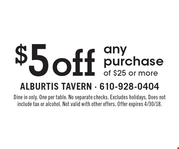 $5 off any purchase of $25 or more. Dine in only. One per table. No separate checks. Excludes holidays. Does not include tax or alcohol. Not valid with other offers. Offer expires 4/30/18.