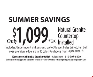 Summer savings $1,099+tax Natural Granite Countertop Installed Includes: Undermount sink cut-out, up to 3 faucet holes drilled, full bull nose premium edge, up to 10 colors to choose from - up to 40 sq. ft. Some restrictions apply. Please call for details. Not valid with other offers or prior purchases. Expires 8/11/17.