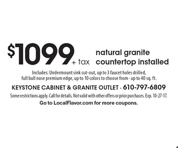 $1099+ tax natural granite countertop - installed. Includes: Undermount sink cut-out, up to 3 faucet holes drilled, full bull nose premium edge, up to 10 colors to choose from - up to 40 sq. ft.. Some restrictions apply. Call for details. Not valid with other offers or prior purchases. Exp. 10-27-17. Go to LocalFlavor.com for more coupons.