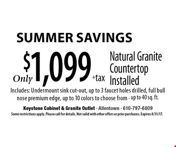 Summer savings $1,099+tax Natural Granite Countertop Installed Includes: Undermount sink cut-out, up to 3 faucet holes drilled, full bull nose premium edge, up to 10 colors to choose from - up to 40 sq. ft.. Some restrictions apply. Please call for details. Not valid with other offers or prior purchases. Expires 8/31/17.
