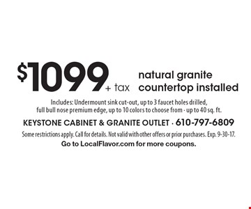 $1099+ tax natural granite countertop installed Includes: Undermount sink cut-out, up to 3 faucet holes drilled, full bull nose premium edge, up to 10 colors to choose from. Up to 40 sq. ft.. Some restrictions apply. Call for details. Not valid with other offers or prior purchases. Exp. 9-30-17. Go to LocalFlavor.com for more coupons.