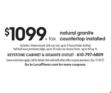 $1099+ tax natural granite countertop installed Includes: Undermount sink cut-out, up to 3 faucet holes drilled, full bull nose premium edge, up to 10 colors to choose from - up to 40 sq. ft.. Some restrictions apply. Call for details. Not valid with other offers or prior purchases. Exp. 11-30-17.Go to LocalFlavor.com for more coupons.