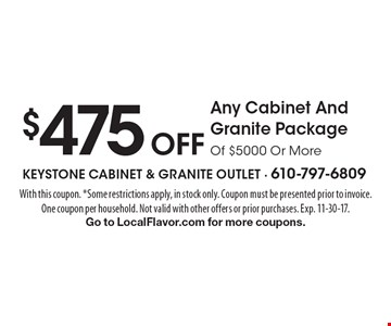$475 Off Any Cabinet And Granite Package Of $5000 Or More. With this coupon. *Some restrictions apply, in stock only. Coupon must be presented prior to invoice.One coupon per household. Not valid with other offers or prior purchases. Exp. 11-30-17.Go to LocalFlavor.com for more coupons.