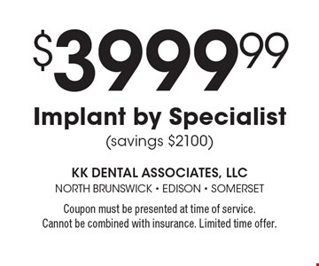 $3999.99 Implant by Specialist (savings $2100). Coupon must be presented at time of service. Cannot be combined with insurance. Limited time offer.