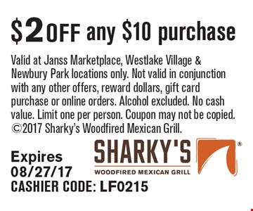 $2 off any $10 purchase Valid at Janss Marketplace, Westlake Village & Newbury Park locations only. Not valid in conjunction with any other offers, reward dollars, gift card purchase or online orders. Alcohol excluded. No cash value. Limit one per person. Coupon may not be copied. 2017 Sharky's Woodfired Mexican Grill. Expires 08/27/17. CASHIER CODE: LF0215
