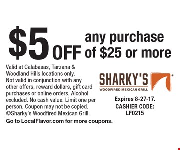 $5 off any purchase of $25 or more. Valid at Calabasas, Tarzana & Woodland Hills locations only. Not valid in conjunction with any other offers, reward dollars, gift card purchases or online orders. Alcohol excluded. No cash value. Limit one per person. Coupon may not be copied. Sharky's Woodfired Mexican Grill. Go to LocalFlavor.com for more coupons. Expires 8-27-17. CASHIER CODE: LF0215