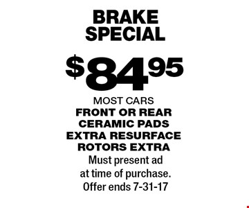 $84.95 brake special. Front or rear ceramic pads extra resurface rotors extra. Most cars . Must present ad at time of purchase.Offer ends 7-31-17