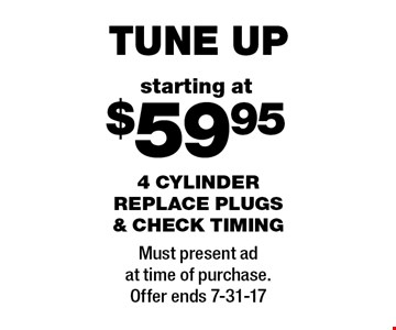 Starting at $59.95 tune up. 4 cylinder replace plugs & check timing. Must present ad at time of purchase. Offer ends 7-31-17