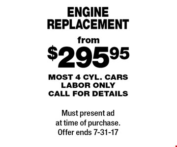 From $295.95 engine replacement. Most 4 cyl. cars labor only. Call for details. Must present ad at time of purchase. Offer ends 7-31-17