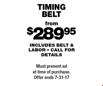 From $289.95 timing belt. Includes belt & labor - call for details. Must present ad at time of purchase. Offer ends 7-31-17