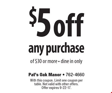 $5 off any purchase of $30 or more. Dine in only. With this coupon. Limit one coupon per table. Not valid with other offers. Offer expires 9-22-17.