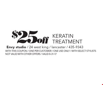 $25 off Keratin treatment. With this coupon / one per customer / one use only / with select stylists not valid with other offers / Valid 8-31-17