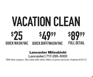 Vacation Clean $25 quick wash/vac. $49.99 Quick Buff/Wash/Vac. $89.99 full detail. With this coupon. Not valid with other offers or prior services. Expires 8/31/17.