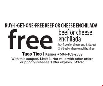 free beef or cheese enchilada. Buy 1 beef or cheese enchilada, get 2nd beef or cheese enchilada free. With this coupon. Limit 3. Not valid with other offers or prior purchases. Offer expires 8-11-17.