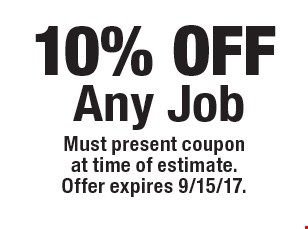 10% OFF Any Job. Must present coupon at time of estimate.Offer expires 9/15/17.