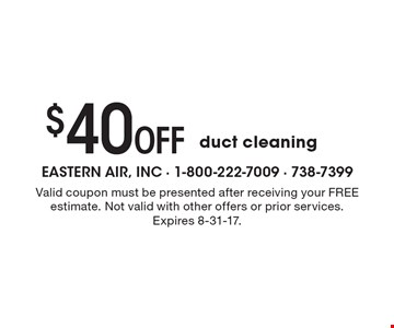 $40 Off duct cleaning. Valid coupon must be presented after receiving your FREE estimate. Not valid with other offers or prior services. Expires 8-31-17.