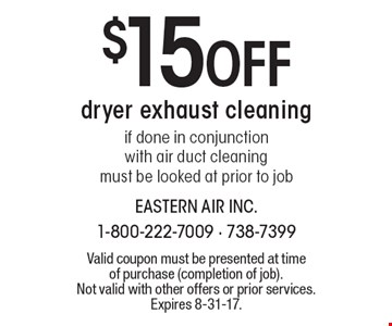 $15 Off dryer exhaust cleaning if done in conjunction with air duct cleaning must be looked at prior to job. Valid coupon must be presented at time of purchase (completion of job). Not valid with other offers or prior services. Expires 8-31-17.