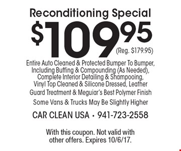 $109.95 (Reg. $179.95) Reconditioning Special Entire Auto Cleaned & Protected Bumper To Bumper, Including Buffing & Compounding (As Needed), Complete Interior Detailing & Shampooing, Vinyl Top Cleaned & Silicone Dressed, Leather Guard Treatment & Meguiar's Best Polymer Finish Some Vans & Trucks May Be Slightly Higher. With this coupon. Not valid with other offers. Expires 10/6/17.