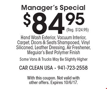 $84.95 (Reg. $124.95) Manager's Special Hand Wash Exterior, Vacuum Interior, Carpet, Doors & Seats Shampooed, Vinyl Siliconed, Leather Dressing, Air Freshener, Meguiar's Best Polymer Finish Some Vans & Trucks May Be Slightly Higher. With this coupon. Not valid with other offers. Expires 10/6/17.