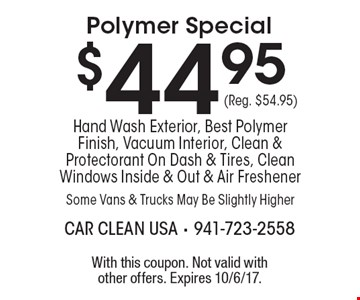 $44.95 (Reg. $54.95) Polymer Special Hand Wash Exterior, Best Polymer Finish, Vacuum Interior, Clean & Protectorant On Dash & Tires, Clean Windows Inside & Out & Air Freshener Some Vans & Trucks May Be Slightly Higher. With this coupon. Not valid with other offers. Expires 10/6/17.