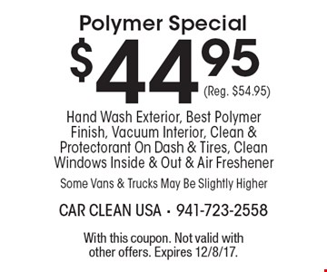$44.95 Polymer Special Hand Wash Exterior, Best Polymer Finish, Vacuum Interior, Clean & Protectorant On Dash & Tires, Clean Windows Inside & Out & Air Freshener Some Vans & Trucks May Be Slightly Higher (Reg. $54.95). With this coupon. Not valid with other offers. Expires 12/8/17.