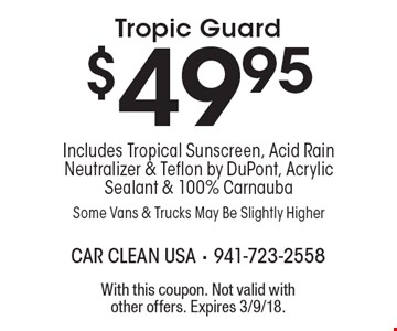 $49.95 Tropic Guard Includes Tropical Sunscreen, Acid Rain Neutralizer & Teflon by DuPont, Acrylic Sealant & 100% Carnauba Some Vans & Trucks May Be Slightly Higher. With this coupon. Not valid with other offers. Expires 3/9/18.