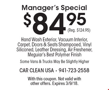 $84.95 Manager's Special Hand Wash Exterior, Vacuum Interior, Carpet, Doors & Seats Shampooed, Vinyl Siliconed, Leather Dressing, Air Freshener, Meguiar's Best Polymer Finish Some Vans & Trucks May Be Slightly Higher (Reg. $124.95). With this coupon. Not valid with other offers. Expires 3/9/18.
