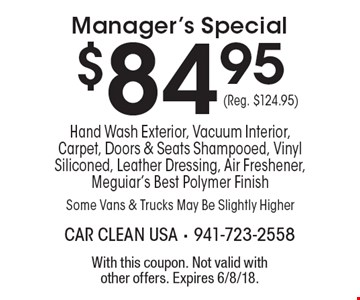$84.95 Manager's Special. Hand Wash Exterior, Vacuum Interior, Carpet, Doors & Seats Shampooed, Vinyl Siliconed, Leather Dressing, Air Freshener, Meguiar's Best Polymer Finish Some Vans & Trucks May Be Slightly Higher (Reg. $124.95). With this coupon. Not valid with other offers. Expires 6/8/18.