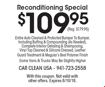 $109.95 Reconditioning Special. Entire Auto Cleaned & Protected Bumper To Bumper, Including Buffing & Compounding (As Needed), Complete Interior Detailing & Shampooing, Vinyl Top Cleaned & Silicone Dressed, Leather Guard Treatment & Meguiar's Best Polymer Finish Some Vans & Trucks May Be Slightly Higher(Reg. $179.95). With this coupon. Not valid with other offers. Expires 8/10/18.