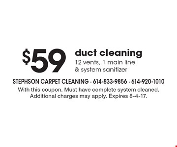 $59 duct cleaning 12 vents, 1 main line & system sanitizer. With this coupon. Must have complete system cleaned. Additional charges may apply. Expires 8-4-17.